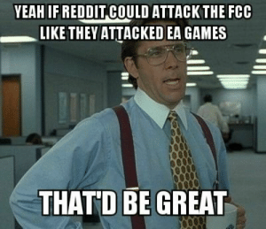 Reddit, Yeah, and Games: YEAH IF REDDIT COULD ATTACKTHEFCC  LIKE THEY ATTACKED EA GAMES  THATD BE GREAT Reddit, we need to give the FCC the good ole EA treatment