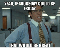 Morning folks: YEAH, IF-THURSDAY COULD BE  FRIDAY  THAT WOULD BE GREAT Morning folks