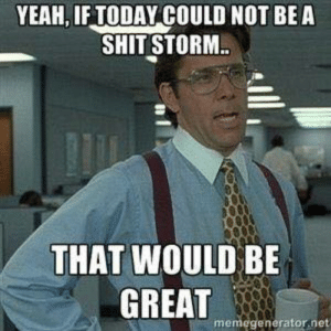 Dank, Shit, and Yeah: YEAH, IF TODAY COULD NOT BEA  SHIT STORM  THAT WOULD BE  GREAT  me  enerator net