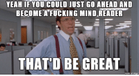 Advice, Ass, and Fucking: YEAH IF YOU COULD JUST GO AHEAD AND  BECOMEA FUCKING MIND READER  THAT'D BE GREAT  made on imgur advice-animal:  Boss just jumped my ass because he forgot to tell me to do something yesterday.