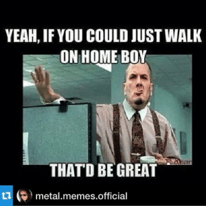My Dank Metal Memes | Metal Amino: YEAH, IF YOU COULD JUST WALK  ON HOME BOY  THAT'D BE GREAT  乜(ラ) metal.memes.official My Dank Metal Memes | Metal Amino