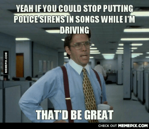 Always gets meomg-humor.tumblr.com: YEAH IF YOU COULD STOP PUTTING  POLICE SIRENS IN SONGS WHILE I'M  -DRIVING  THAT'D BE GREAT  CHECK OUT MEMEPIX.COM  MEMEPIX.COM Always gets meomg-humor.tumblr.com