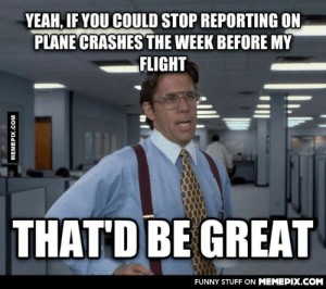 So, should I cancel my vacation now, or…?omg-humor.tumblr.com: YEAH, IF YOU COULD STOP REPORTING ON  PLANE CRASHES THE WEEK BEFORE MY  FLIGHT  THAT'D BE GREAT  FUNNY STUFF ON MEMEPIX.COM  MEMEPIX.COM So, should I cancel my vacation now, or…?omg-humor.tumblr.com