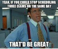 Yeah, Com, and Three: YEAH, IF YOUCOULD STOP SCHEDULING  THREE EXAMS ON THE SAME DAY  THATD BE GREAT  imgflip.com