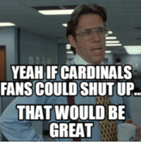 that would be great: YEAH IFCARDINALS  FANS COULD SHUT UP.  THAT WOULD BE  GREAT