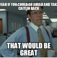 that would be great: YEAH IFYOUCOULDIGOAHEADAND TAKI  CAITLIN BACK  THAT WOULD BE  GREAT