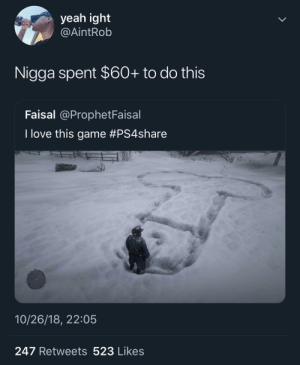 Dank, Love, and Memes: yeah ight  @AİntRob  Nigga spent $60+ to do this  Faisal @ProphetFaisal  I love this game #PS4share  10/26/18, 22:05  247 Retweets 523 Likes Money well spent by MGLLN MORE MEMES