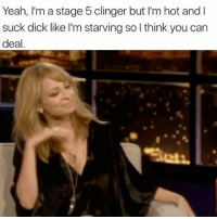 Yeah, Dick, and Girl Memes: Yeah, I'm a stage 5 clinger but I'm hot and l  suck dick like I'm starving so l think you carn  deal Pick and choose your battles, boys 💅🏼