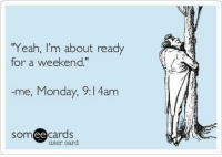 "Ee Cards: ""Yeah, I'm about ready  for a weekend.""  -me, Monday, 9:l 4am  SOm  ee  cards  user card"