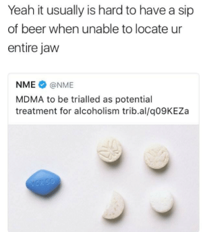 Beer, Tumblr, and Yeah: Yeah it usually is hard to have a sip  of beer when unable to locate ur  entire jaw  NME@NME  MDMA to be trialled as potential  treatment for alcoholism trib.al/q09KEZa boogaloojones:I think it's a great idea