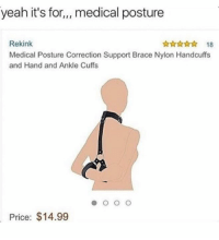 Yeah, Nylon, and Medical: yeah it's for,,, medical posture  Rekink  Medical Posture Correction Support Brace Nylon Handcuffs  and Hand and Ankle Cuffs  ☆☆☆ 18  Price: $14.99 😂😝😂