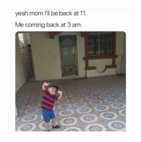 Memes, Yeah, and Mom: yeah mom I'll be back at 11  Me coming back at 3 am: bet you can relate to this one 😂