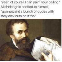 "Memes, Michelangelo, and Yeah: ""yeah of course I can paint your ceiling.""  Michelangelo scoffed to himself,  ""gonna paint a bunch of dudes with  they dick outs on it tho"" @satan always has his influence 😈😂😂"