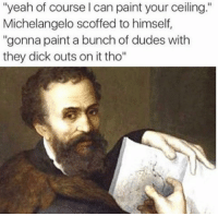 "Memes, Michelangelo, and Yeah: ""yeah of course l can paint your ceiling.""  Michelangelo scoffed to himself,  ""gonna paint a bunch of dudes with  they dick outs on it tho"" Don't follow @satan if you're easily offended."
