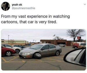 I feel the same too: yeah ok  @poutinesmoothie  From my vast experience in watching  cartoons, that car is very tired. I feel the same too