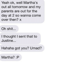 YES MARTHA IS MAD: Yeah ok, well Martha's  out all tomorrow and my  parents are out for the  day at 2 so wanna come  over then? x  Oh shit...  I thought l sent that to  Justine  Hahaha got you? Umad?  Martha? :P YES MARTHA IS MAD