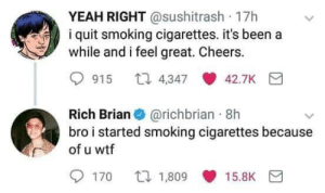 Smoking, Wtf, and Yeah: YEAH RIGHT @sushitrash 17h  i quit smoking cigarettes. it's been a  while and i feel great. Cheers.  915 t 4347 42.7K  Rich Brian@richbrian 8h  bro i started smoking cigarettes because  of u wtf  170 口1.809 15.BK