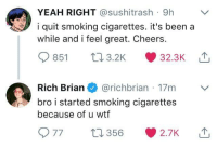 Smoking, Wtf, and Yeah: YEAH RIGHT @sushitrash 9h  i quit smoking cigarettes. it's been a  while and i feel great. Cheers.  851 03.2K 32.3K  Rich Brian@richbrian 17m  bro i started smoking cigarettes  because of u wtf  977 356 2.7K me💨irl