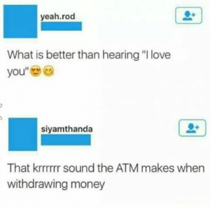 """Love, Money, and Yeah: yeah.rod  What is better than hearing """"I love  you""""  siyamthanda  That krrrrrr sound the ATM makes when  withdrawing money Money over bitches."""