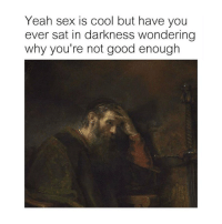 Lit, Sex, and Yeah: Yeah sex is cool but have you  ever sat in darkness wondering  why you're not good enough It's lit