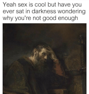 Not Good Enough: Yeah sex is cool but have you  ever sat in darkness wondering  why you're not good enough