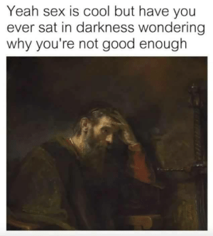 Not Good: Yeah sex is cool but have you  ever sat in darkness wondering  why you're not good enough