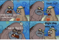 """Memes, Yeah, and Live: Yeah, so?  HOW TOUGH AM 1212  I make memes.  MOM  MOM  ight this  way, sir  live in the EU <p>W I T H O U T A N Y M I L K. via /r/memes <a href=""""https://ift.tt/2lSSM2o"""">https://ift.tt/2lSSM2o</a></p>"""