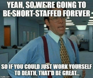 Be Great: YEAH, SO.WERE GOING TO  BE-SHORT-STAFFED FOREVER  SOIF YOU COULD JUST WORK YOURSELF  TO DEATH, THATD BE GREAT  imgisip.com