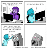 Love, Yeah, and Tech Support: YEAH, TECH SUPPORT? I THINK  THE SERVER IS DOWN.  OK. I'LL TAKE CARE OF IT  upp  PPOR  DON'T BE DOWN, SERVER.  WE ALL THINK YOU'RE DOING  A GREAT JOB, AND EVERYONE  LIKES YOU  WRITTEN BY @ RAPHCOMICS  ART BY @) @PROLIFICPENCOMICS Show some love.