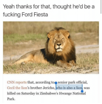Off topic but we're dead 😂😂: Yeah thanks for that, thought he'd be a  fucking Ford Fiesta  CNN reports that, according to Senior park official  Cecil the lion  brother Jericho, who is also a lion was  killed on Saturday in Zimbabwe's Hwange National  Park. Off topic but we're dead 😂😂
