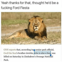 😂😩😭😭😭🦁: Yeah thanks for that, thought he'd be a  fucking Ford Fiesta  CNN reports that, according to Senior park official,  Cecil the lion's brother Jericho, who is also a lion was  killed on Saturday in Zimbabwe's Hwange National  Park. 😂😩😭😭😭🦁