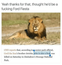 cnn.com, Fucking, and Yeah: Yeah thanks for that, thought he'd be a  fucking Ford Fiesta  CNN reports that, according to senior park official,  Cecil the lion's brother Jericho, who is also a lion was  killed on Saturday in Zimbabwe's Hwange National  Park.