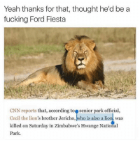 cnn.com, Fucking, and Yeah: Yeah thanks for that, thought he'd be a  fucking Ford Fiesta  CNN reports that, according to senior park official,  Cecil the lion's brother Jericho, ,ho is also a lion, was  killed on Saturday in Zimbabwe's Hwange National  Park.  Ceil the lion's brother Jericho,who is also a lionas screaming 😂 follow @okdayum for more! 🔥