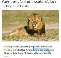 🤣🤣😂😂😂😂😂: Yeah thanks for that, thought he'd be a  fucking Ford Fiesta  CNN reports that, according to senior park official,  Cecil the lion's brother Jericho, who is also a lion, was  killed on Saturday in Zimbabwe's Hwange National  Park 🤣🤣😂😂😂😂😂