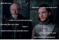 This is Jon Snow, rofl😂😂😂: yeah this is jon  davos pls ur makin me look dumb  u didn't do any extra curriculars  like what did u do u died  thats it  should've done more volunteer hours  dany i promise im coo  i got a cute dog thats about it This is Jon Snow, rofl😂😂😂