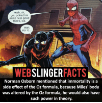 Memes, SpiderMan, and Deadpool: Yeah, uh,  you poked his  ankle real good  there, kid.  Wait  for it  WEB  SLINGER  FACTS  Norman Osborn mentioned that immortality is a  side effect of the Oz formula, because Miles' body  was altered by the Oz formula, he would also have  such power in theory, ▲▲ - Miles Morales!- My other IG accounts @factsofflash @yourpoketrivia @facts_of_heroes ⠀⠀⠀⠀⠀⠀⠀⠀⠀⠀⠀⠀⠀⠀⠀⠀⠀⠀⠀⠀⠀⠀⠀⠀⠀⠀⠀⠀⠀⠀⠀⠀⠀⠀⠀⠀ ⠀⠀----------------------- spiderman peterparker tomholland marvelfacts spidermanfacts webslingerfacts venom carnage avengers xmen justiceleague marvel homecoming tobeymaguire andrewgarfield ironman spiderman2099 civilwar auntmay like gwenstacy maryjane deadpool miguelohara hobgoblin milesmorales like4like