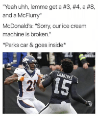 """McDonalds, Nfl, and Sorry: """"Yeah uhh, lemme get a #3, #4, a #8,  and a McFlurry""""  McDonald's: """"Sorry, our ice cream  machine is broken.""""  *Parks car & goes inside*  BIP  CRABTREE  2"""