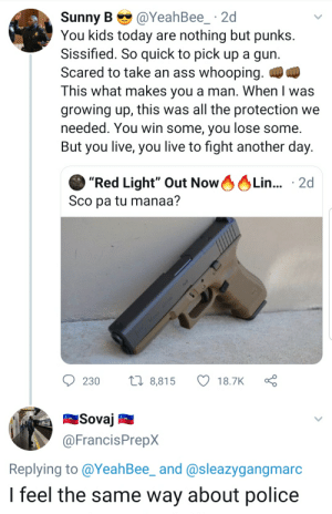 """Ass, Blackpeopletwitter, and Funny: @YeahBee_ 2d  Sunny B  You kids today are nothing but punks.  Sissified. So quick to pick up a gun.  Scared to take an ass whooping. )  This what makes you a man. When I was  growing up, this was all the protection we  needed. You win some, you lose some.  But you live, you live to fight another day.  0OLI...  """"Red Light"""" Out Now  Sco pa tu manaa?  Lin... 2d  tl 8,815  230  18.7K  Sovaj  @FrancisPrepX  Replying to @YeahBee_ and @sleazygangmarc  Ifeel the same way about police  ww VZ Practice what you preach"""