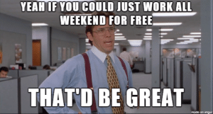 Fucking, Work, and Free: YEAHIF YOU COULD JUST WORK ALL  WEEKEND FOR FREE  THAT'D BE GREAT  made on imgur My fucking boss this morning