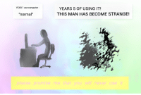 "Computer, Never, and Man: YEAR 1 use computer  YEARS 5 OF USING IT!  THIS MAN HAS BECOME STRANGE!  ""normal""  please promise me that you will never use it"
