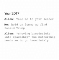 2017, Aliens, and Alien: Year 2017  Alien Take me to your leader  Me hold on lemme go  find  Donald Trump  Alien shoving breadsticks  into space ship  the mothership  needs me to go immediately if you want OG tumblr users and you have $$$$$$$ kik my friend kathvent to buy