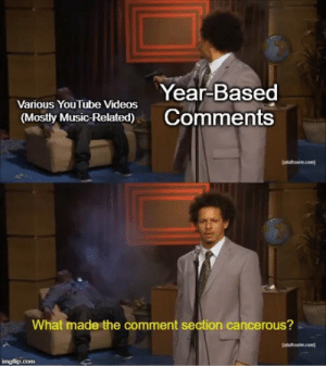Funny, Music, and Videos: Year-Based  Comments  Various YouTube Videos  (Mostly Music-Related)  atutswim.com  What made the comment section cancerous?  Jatultswim.com  imgflip.com And I thought flame wars are toxic...