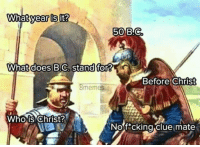 "Memes, What Does, and Clue: year is  50 B.C  What does B.C, stand for?  Before Christ  8memes  Whois Christ  Nof*cking clue mate <p>No f*cking clue via /r/memes <a href=""https://ift.tt/2GNwSJZ"">https://ift.tt/2GNwSJZ</a></p>"