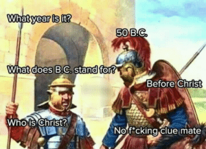 A hell of a conversation by AbyssSharp FOLLOW HERE 4 MORE MEMES.: year is  it?  50B.C  What does B.C, stand for?  Before Christ  Whois Christ  Nof cking clue mate  0 A hell of a conversation by AbyssSharp FOLLOW HERE 4 MORE MEMES.