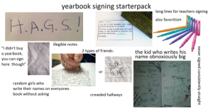 """yearbook signing starterpack: yearbook signing starterpack  long lines for teachers signing  H.A.G. S.!  also favoritism  Mark  i try not to pick favorites, but I really  enjoyed having you in my class!  Dear  This time of year is really busy, but I was  happy to take the time to compose this  personal note to you. art.  6  Sincerely  illegible notes  """"I didn't buy  2 types of friends:  the kid who writes his  name obnoxiously big  yearbook,  sign  you can  ric Sodus.  ALTOCRAPHS  Bonts  here though""""  Hafie  PORAS  or  tuptr Mi teh  ott  random girls who  write their names on everyones  NICUT  Eale  Ardam  (azlen  book without asking  crowded hallways  JuSHn  COnnor  never signed consistently straight yearbook signing starterpack"""