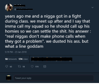 """<p>Hotline bling (via /r/BlackPeopleTwitter)</p>: years ago me and a nigga got in a fight  during class. we meet up after and I say that  imma call my squad so he should call up his  homies so we can settle the shit. his answer  """"real niggas don't make phone calls when  they got a problem"""". we dusted his ass. but  what a line goddam  5:19 PM-23 Jan 2018  18 Retweets 174 Likes  62t0 18 174  Tweet your reply <p>Hotline bling (via /r/BlackPeopleTwitter)</p>"""