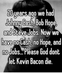 Dank, God, and Steve Jobs: years ago we had  Johnny Cash,  Bob Hope,  and Steve Jobs Now we  have  no Hope, and  nolash, no Job  Please God dont  let Kevin Bacon die.