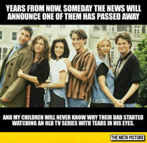 laughoutloud-club:  My Children Will Never Know: YEARS FROM NOW, SOMEDAY THE NEWS WILL  ANNOUNCE ONE OF THEM HAS PASSED AWAY  AND MY CHILDREN WILL NEVER KNOW WHY THEIR DAD STARTED  WATCHING AN OLD TV SERIES WITH TEARS IN HIS EYES.  THE META PICTURE laughoutloud-club:  My Children Will Never Know
