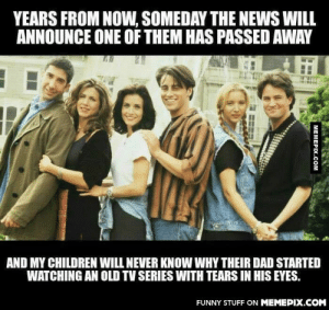 Very likelyomg-humor.tumblr.com: YEARS FROM NOW, SOMEDAY THE NEWS WILL  ANNOUNCE ONE OF THEM HAS PASSED AWAY  AND MY CHILDREN WILL NEVER KNOW WHY THEIR DAD STARTED  WATCHING AN OLD TV SERIES WITH TEARS IN HIS EYES.  FUNNY STUFF ON MEMEPIX.COM  MEMEPIX.COM Very likelyomg-humor.tumblr.com