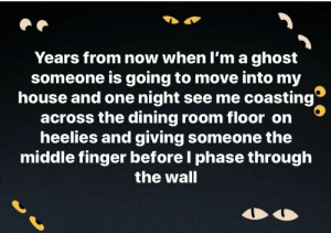 It will be done: Years from now when I'm a ghost  someone is going to move into my  house and one night see me coasting  across the dining room floor on  heelies and giving someone the  middle finger before I phase through  the wall It will be done